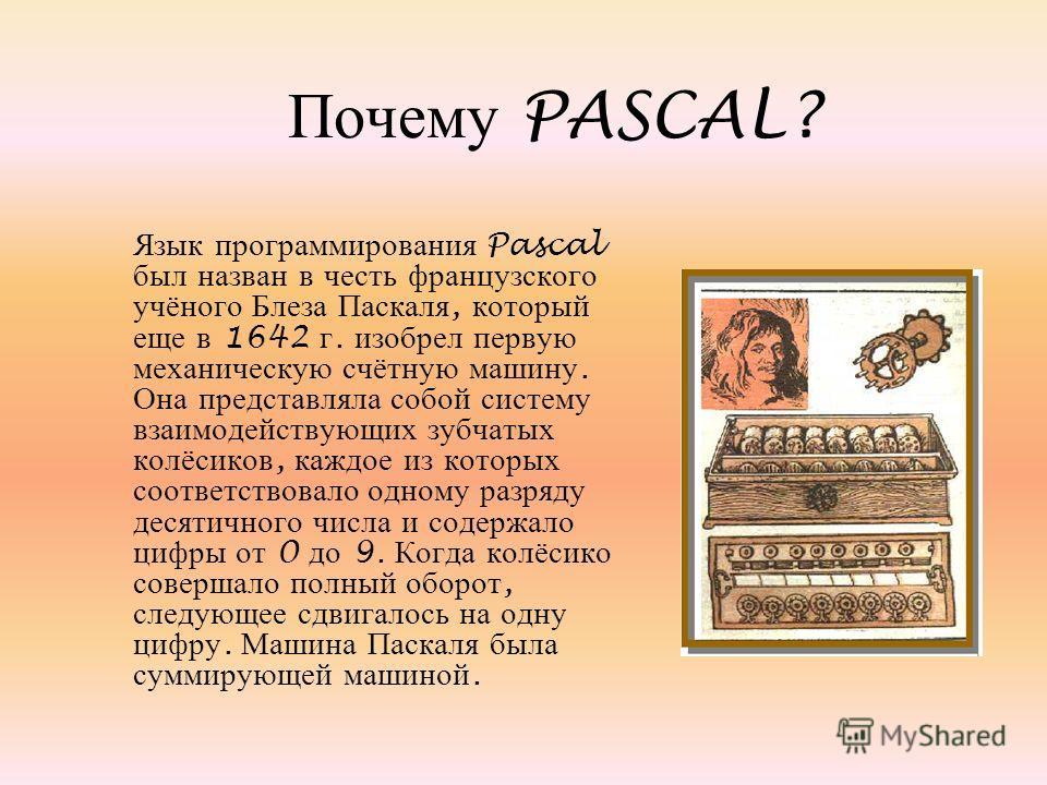 Почему PASCAL? Язык программирования Pascal был назван в честь французского учёного Блеза Паскаля, который еще в 1642 г. изобрел первую механическую счётную машину. Она представляла собой систему взаимодействующих зубчатых колёсиков, каждое из которы
