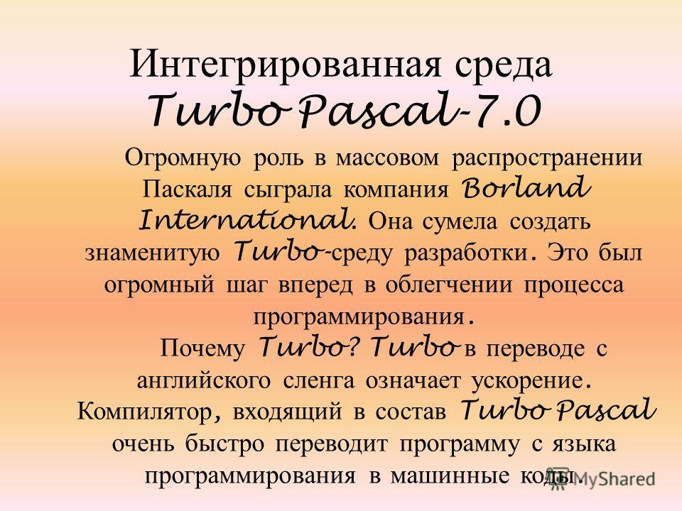 Интегрированная среда Turbo Pascal-7.0 Огромную роль в массовом распространении Паскаля сыграла компания Borland International. Она сумела создать знаменитую Turbo- среду разработки. Это был огромный шаг вперед в облегчении процесса программирования.