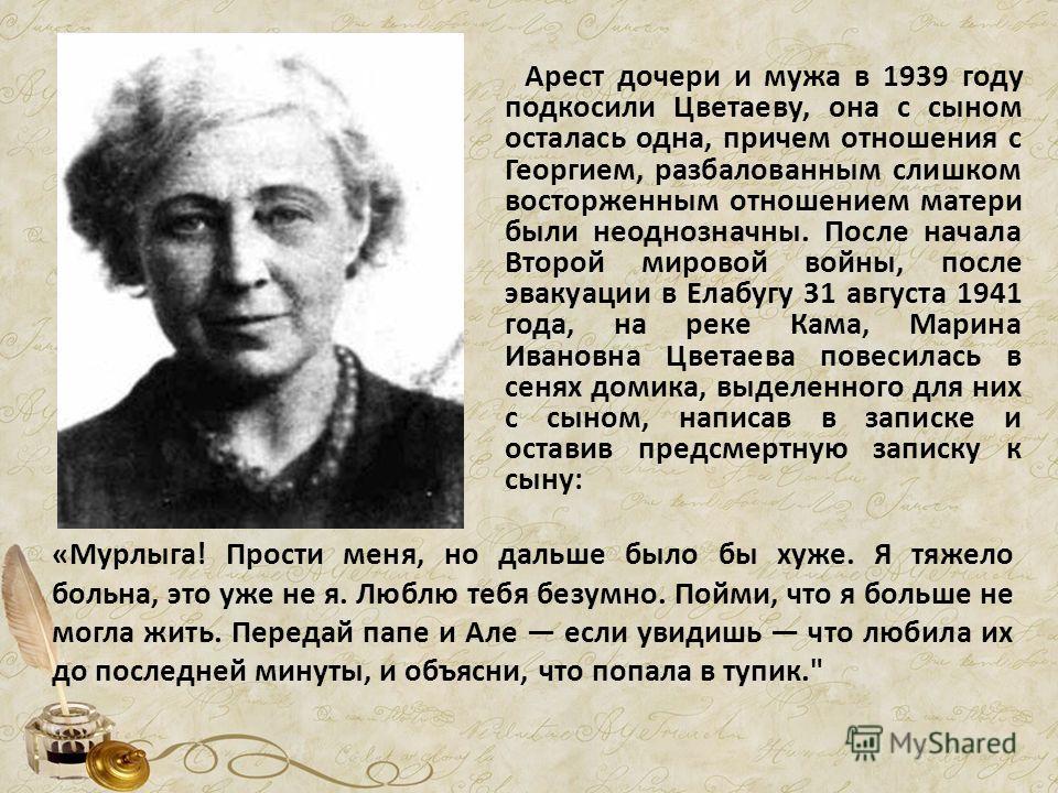 Арест дочери и мужа в 1939 году подкосили Цветаеву, она с сыном осталась одна, причем отношения с Георгием, разбалованным слишком восторженным отношением матери были неоднозначны. После начала Второй мировой войны, после эвакуации в Елабугу 31 август