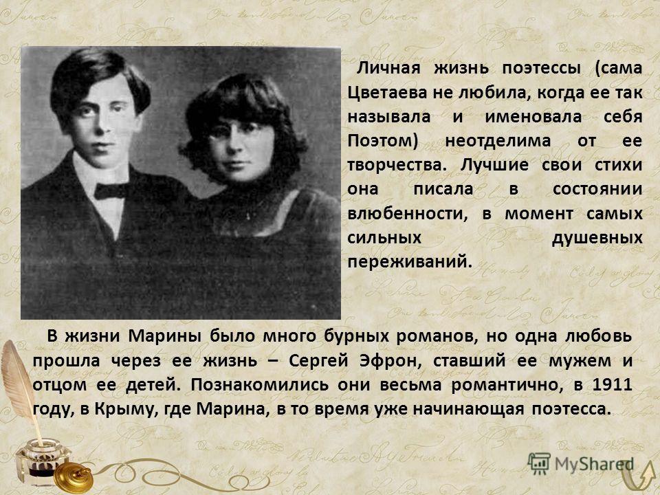 Личная жизнь поэтессы (сама Цветаева не любила, когда ее так называла и именовала себя Поэтом) неотделима от ее творчества. Лучшие свои стихи она писала в состоянии влюбенности, в момент самых сильных душевных переживаний. В жизни Марины было много б
