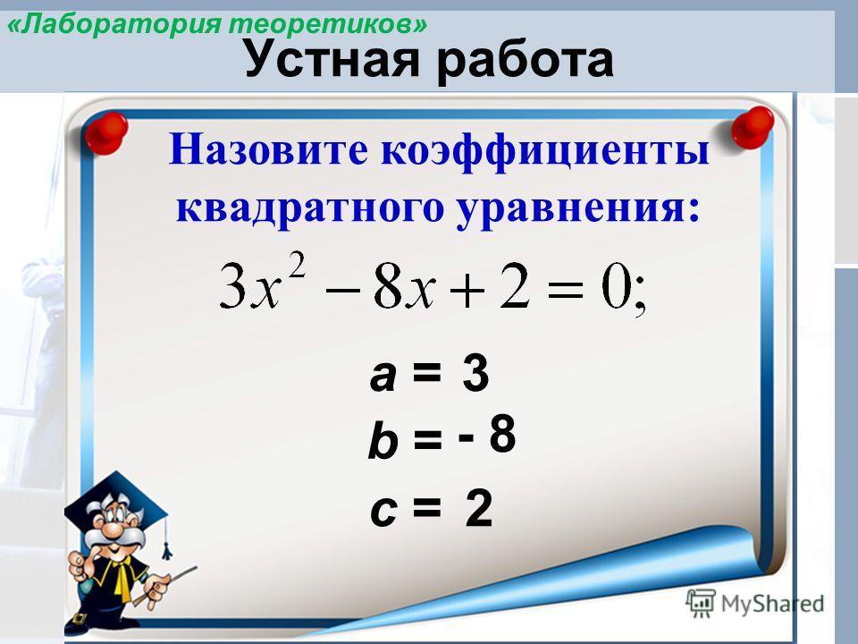Устная работа Назовите коэффициенты квадратного уравнения: а = 2 b = 3 - 8 c = «Лаборатория теоретиков»