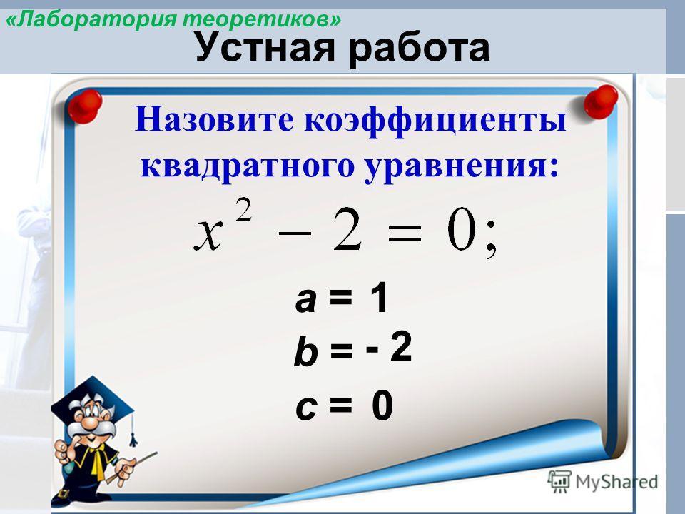 Устная работа Назовите коэффициенты квадратного уравнения: а = 0 b = 1 - 2 c = «Лаборатория теоретиков»