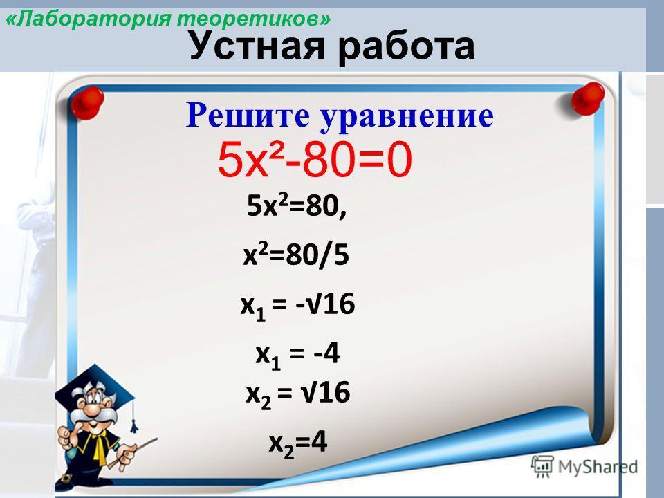 Устная работа Решите уравнение 5х²-80=0 5х 2 =80, х 2 =80/5 х 1 = -16 х 1 = -4 х 2 = 16 х 2 =4 «Лаборатория теоретиков»