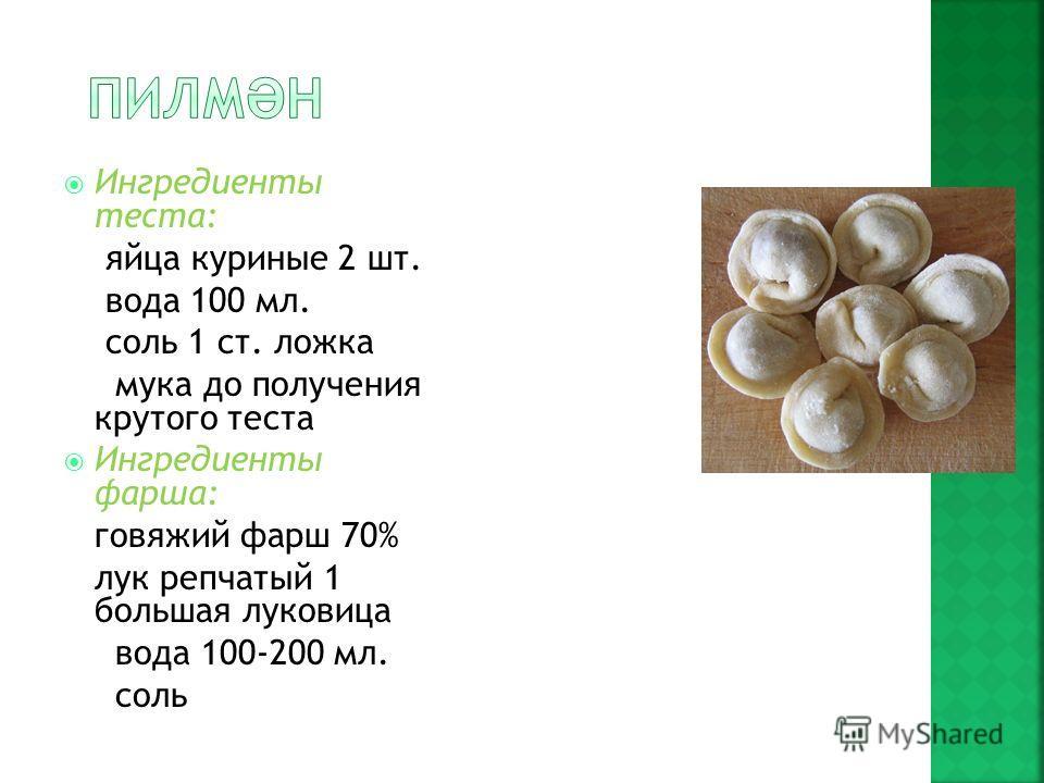 Ингредиенты теста: яйца куриные 2 шт. вода 100 мл. соль 1 ст. ложка мука до получения крутого теста Ингредиенты фарша: говяжий фарш 70% лук репчатый 1 большая луковица вода 100-200 мл. соль