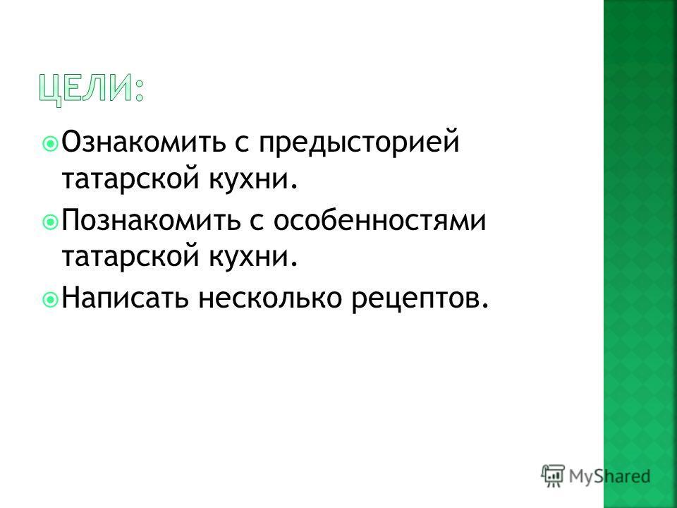 Ознакомить с предысторией татарской кухни. Познакомить с особенностями татарской кухни. Написать несколько рецептов.