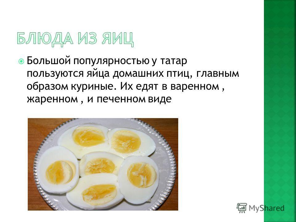 Большой популярностью у татар пользуются яйца домашних птиц, главным образом куриные. Их едят в варенном, жаренном, и печенном виде