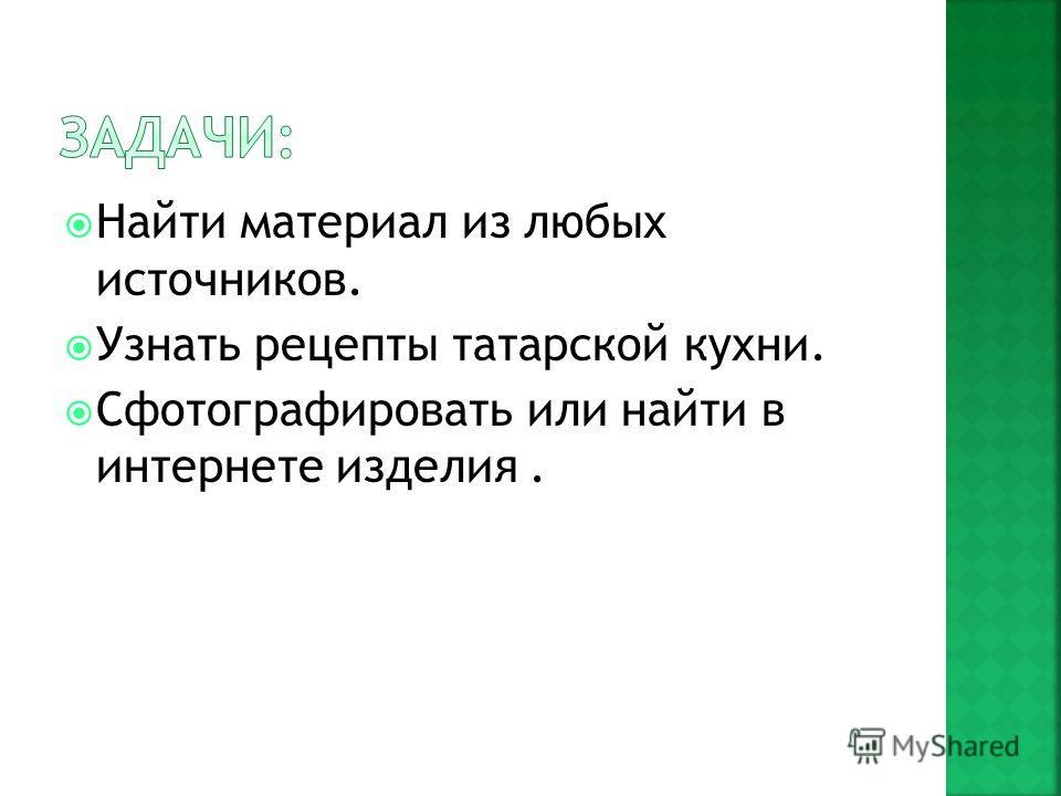 Найти материал из любых источников. Узнать рецепты татарской кухни. Сфотографировать или найти в интернете изделия.