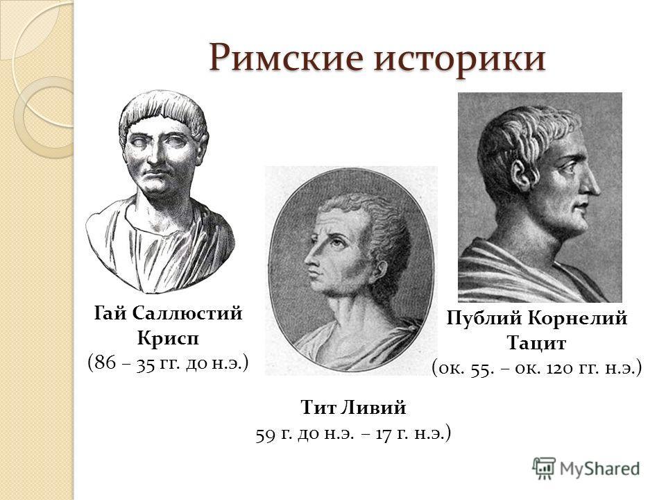 Римские историки Гай Саллюстий Крисп (86 – 35 гг. до н.э.) Тит Ливий 59 г. до н.э. – 17 г. н.э.) Публий Корнелий Тацит (ок. 55. – ок. 120 гг. н.э.)