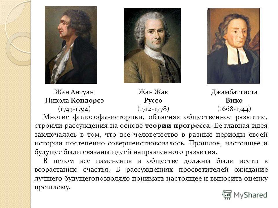 Многие философы-историки, объясняя общественное развитие, строили рассуждения на основе теории прогресса. Ее главная идея заключалась в том, что все человечество в разные периоды своей истории постепенно совершенствововалось. Прошлое, настоящее и буд