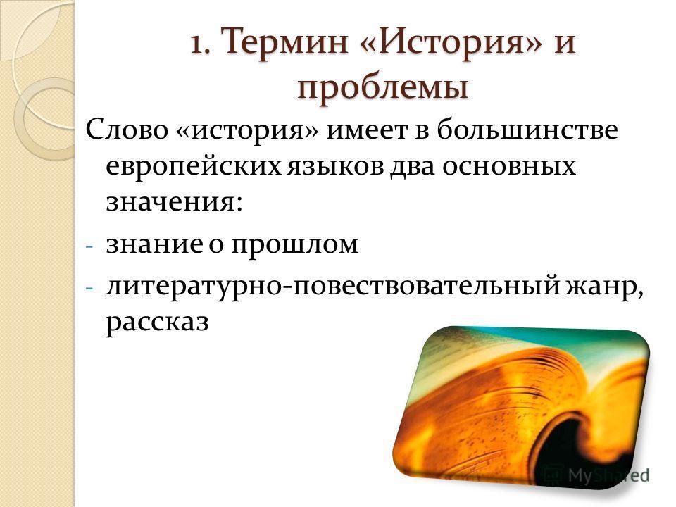 1. Термин «История» и проблемы Слово «история» имеет в большинстве европейских языков два основных значения: - знание о прошлом - литературно-повествовательный жанр, рассказ
