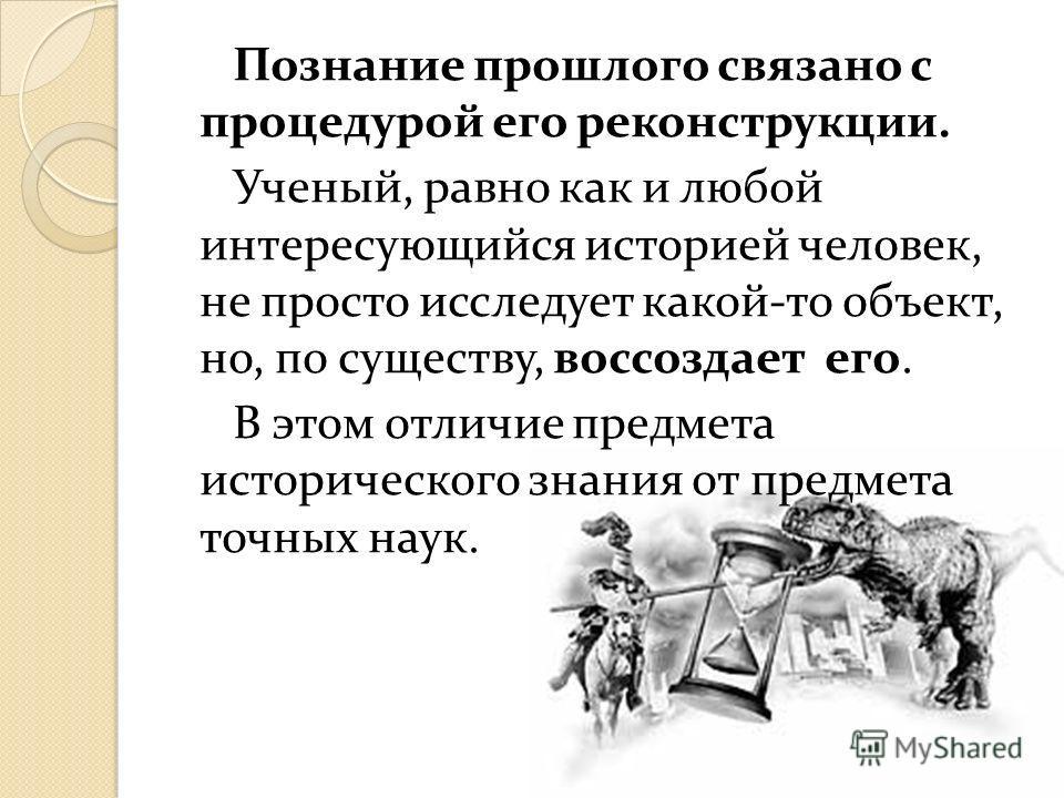 Познание прошлого связано с процедурой его реконструкции. Ученый, равно как и любой интересующийся историей человек, не просто исследует какой-то объект, но, по существу, воссоздает его. В этом отличие предмета исторического знания от предмета точных