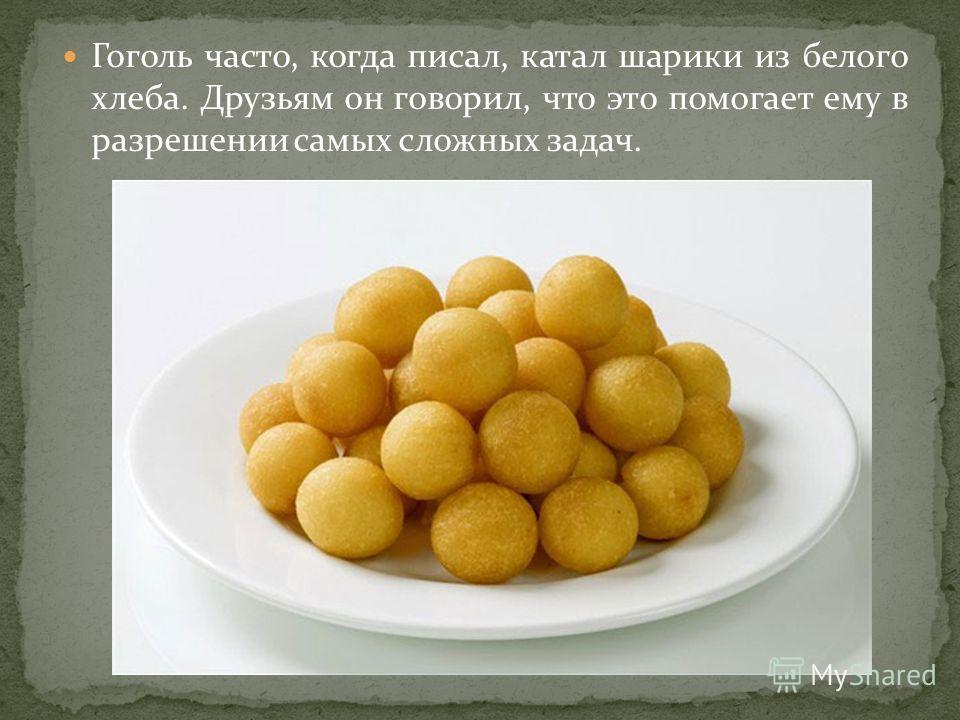 Гоголь часто, когда писал, катал шарики из белого хлеба. Друзьям он говорил, что это помогает ему в разрешении самых сложных задач.
