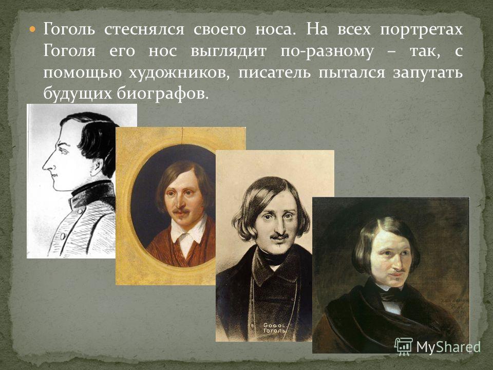 Гоголь стеснялся своего носа. На всех портретах Гоголя его нос выглядит по-разному – так, с помощью художников, писатель пытался запутать будущих биографов.