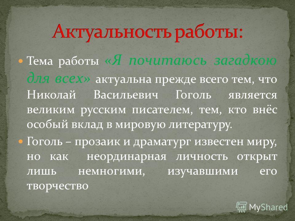 Тема работы «Я почитаюсь загадкою для всех» актуальна прежде всего тем, что Николай Васильевич Гоголь является великим русским писателем, тем, кто внёс особый вклад в мировую литературу. Гоголь – прозаик и драматург известен миру, но как неординарная