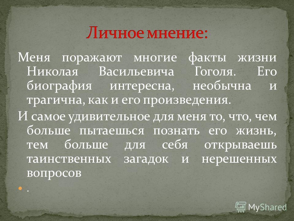Меня поражают многие факты жизни Николая Васильевича Гоголя. Его биография интересна, необычна и трагична, как и его произведения. И самое удивительное для меня то, что, чем больше пытаешься познать его жизнь, тем больше для себя открываешь таинствен