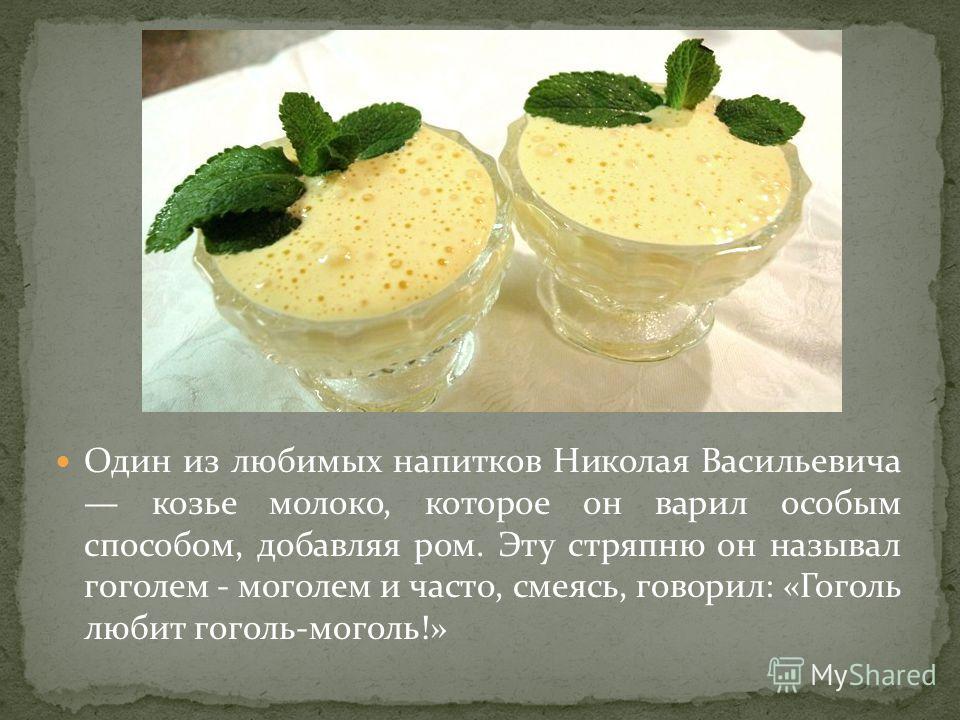 Один из любимых напитков Николая Васильевича козье молоко, которое он варил особым способом, добавляя ром. Эту стряпню он называл гоголем - моголем и часто, смеясь, говорил: «Гоголь любит гоголь-моголь!»