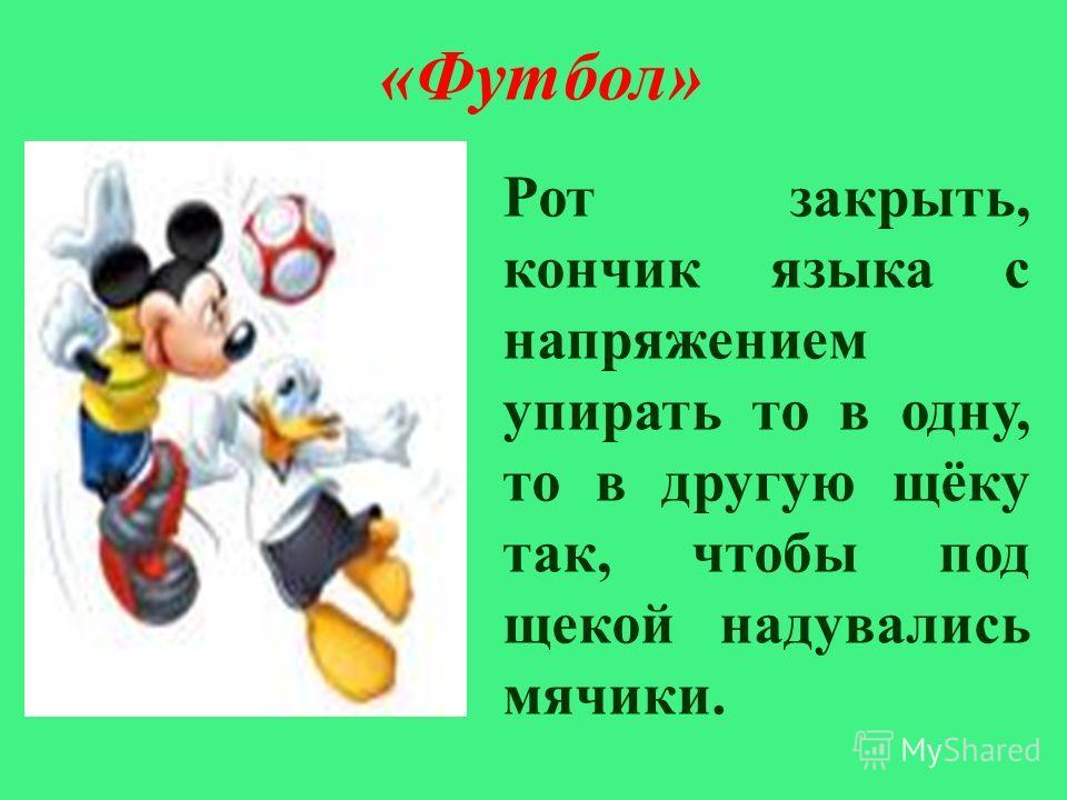 « Футбол » Рот закрыть, кончик языка с напряжением упирать то в одну, то в другую щёку так, чтобы под щекой надувались мячики.