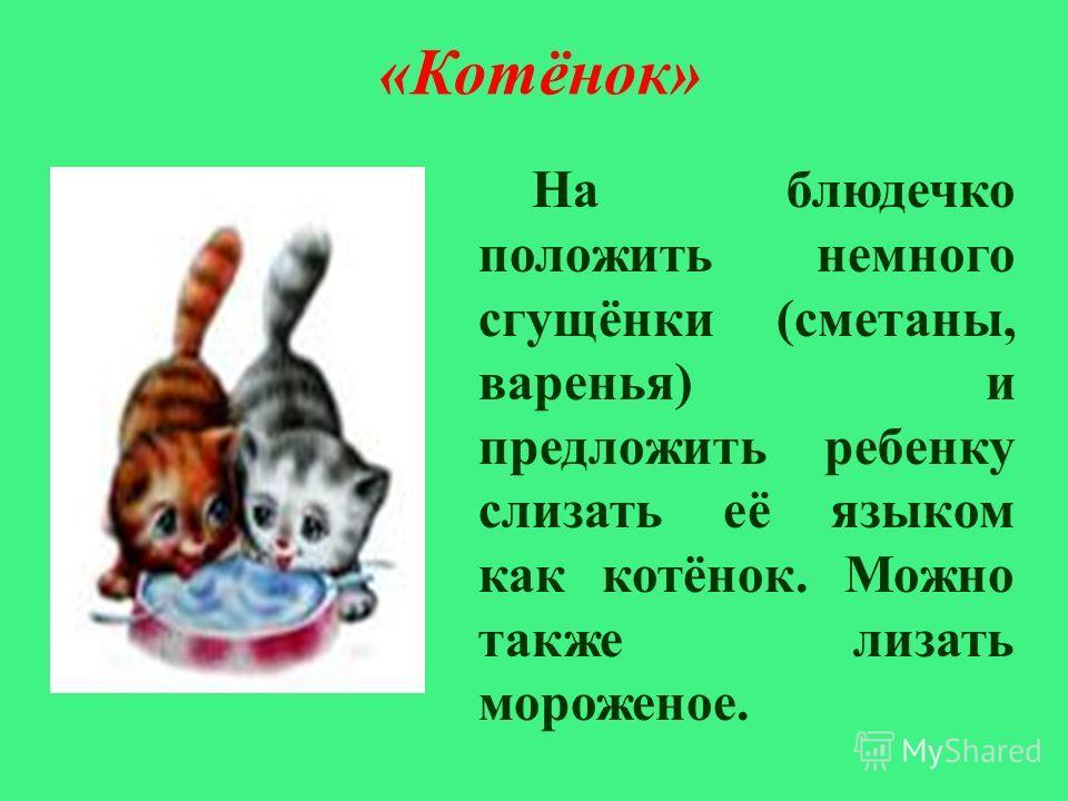 « Котёнок » На блюдечко положить немного сгущёнки ( сметаны, варенья ) и предложить ребенку слизать её языком как котёнок. Можно также лизать мороженое.