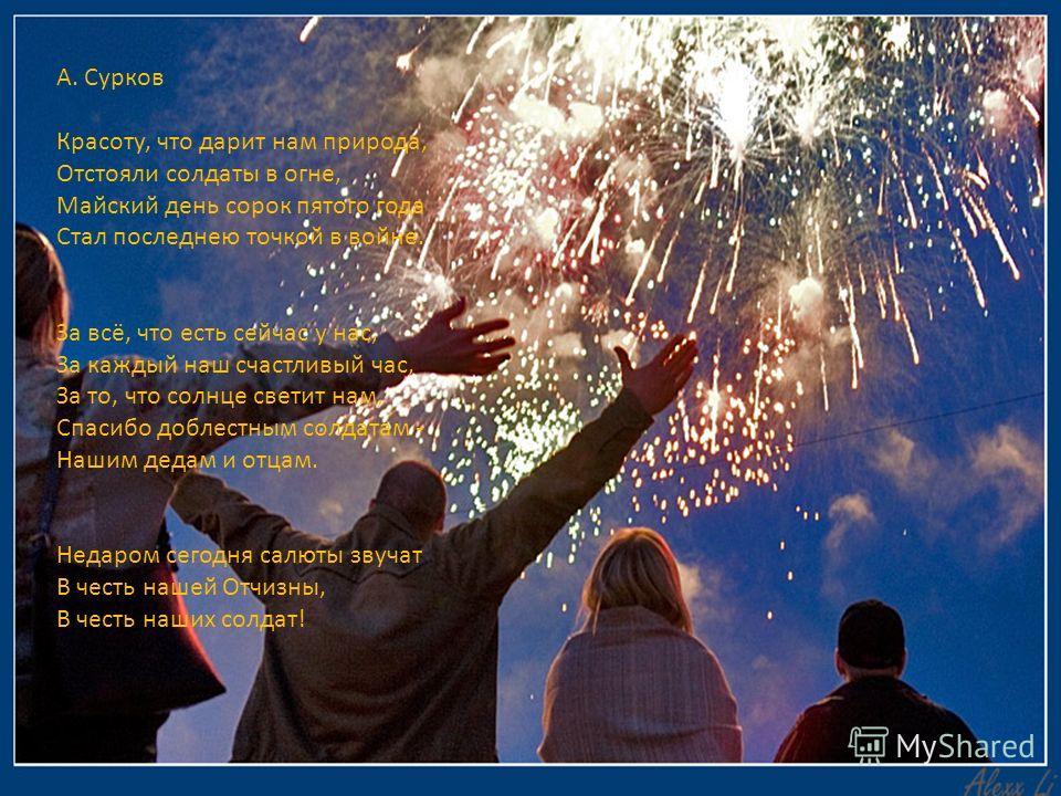 А. Сурков Красоту, что дарит нам природа, Отстояли солдаты в огне, Майский день сорок пятого года Стал последнею точкой в войне. За всё, что есть сейчас у нас, За каждый наш счастливый час, За то, что солнце светит нам, Спасибо доблестным солдатам -