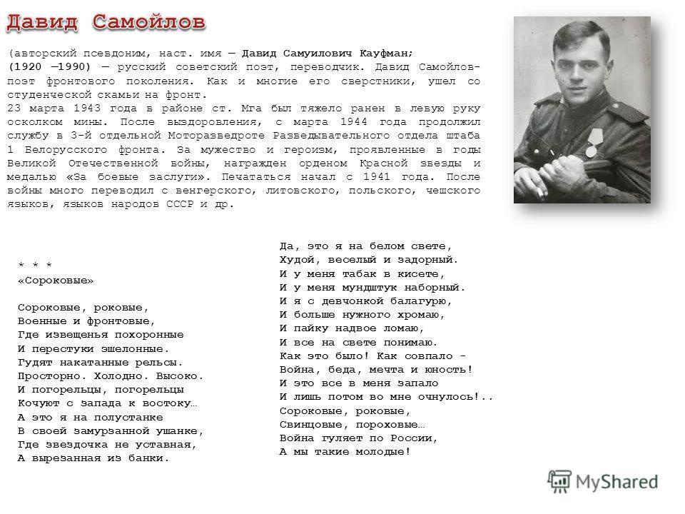 (авторский псевдоним, наст. имя Давид Самуилович Кауфман; (1920 1990) русский советский поэт, переводчик. Давид Самойлов- поэт фронтового поколения. Как и многие его сверстники, ушел со студенческой скамьи на фронт. 23 марта 1943 года в районе ст. Мг