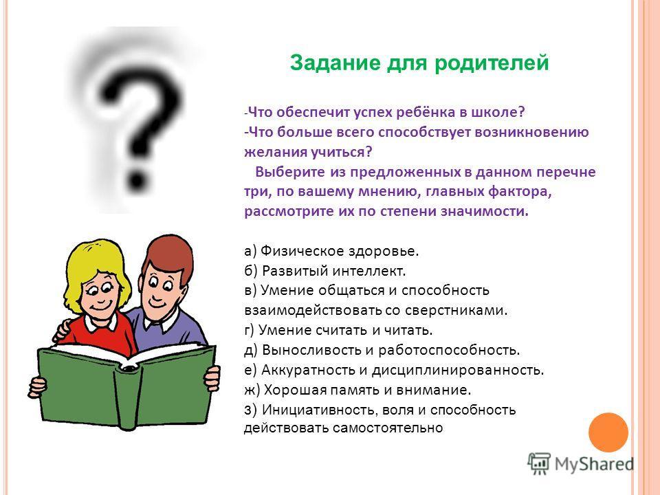 Задание для родителей - Что обеспечит успех ребёнка в школе? -Что больше всего способствует возникновению желания учиться? Выберите из предложенных в данном перечне три, по вашему мнению, главных фактора, рассмотрите их по степени значимости. а) Физи