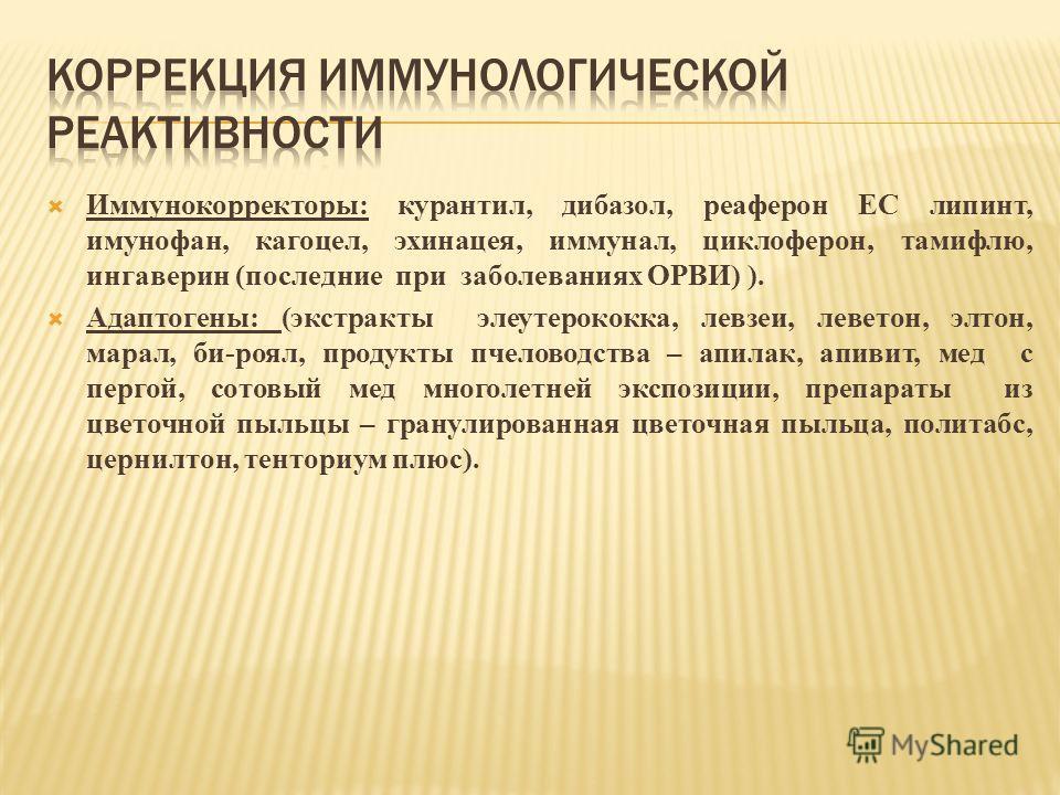 Иммунокорректоры: курантил, дибазол, реаферон ЕС липинт, имунофан, кагоцел, эхинацея, иммунал, циклоферон, тамифлю, ингаверин (последние при заболеваниях ОРВИ) ). Адаптогены: (экстракты элеутерококка, левзеи, леветон, элтон, марал, би-роял, продукты