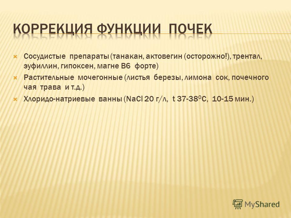 Сосудистые препараты (танакан, актовегин (осторожно!), трентал, эуфиллин, гипоксен, магне В6 форте) Растительные мочегонные (листья березы, лимона сок, почечного чая трава и т.д.) Хлоридо-натриевые ванны (NaCl 20 г/л, t 37-38 0 С, 10-15 мин.)