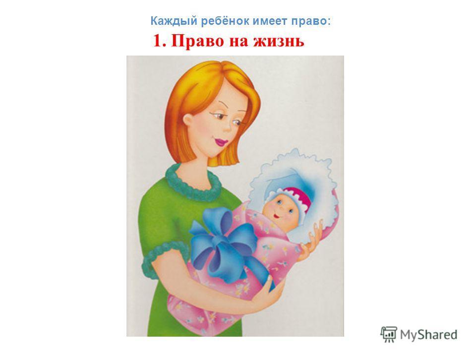 1. Право на жизнь Каждый ребёнок имеет право:
