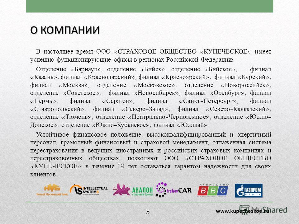 О КОМПАНИИ В настоящее время ООО «СТРАХОВОЕ ОБЩЕСТВО «КУПЕЧЕСКОЕ» имеет успешно функционирующие офисы в регионах Российской Федерации: Отделение «Барнаул», отделение «Бийск», отделение «Бийское», филиал «Казань», филиал «Краснодарский», филиал «Красн