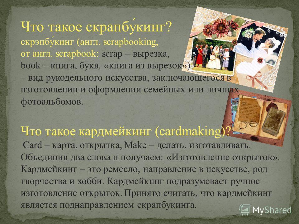 Что такое скрапбу́кинг? скрэпбу́кинг (англ. scrapbooking, от англ. scrapbook: scrap – вырезка, book – книга, букв. «книга из вырезок») – вид рукодельного искусства, заключающегося в изготовлении и оформлении семейных или личных фотоальбомов. Что тако