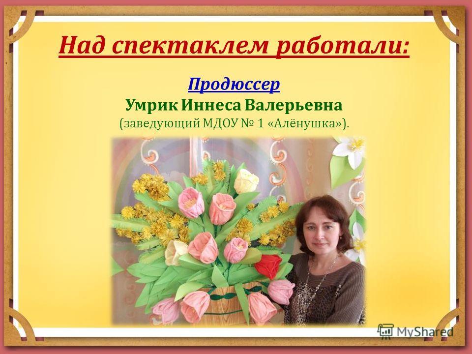 Над спектаклем работали: Продюссер Умрик Иннеса Валерьевна (заведующий МДОУ 1 «Алёнушка»).