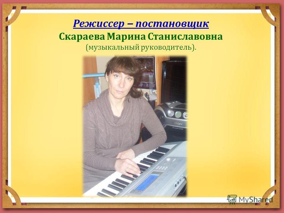 Режиссер – постановщик Скараева Марина Станиславовна (музыкальный руководитель).