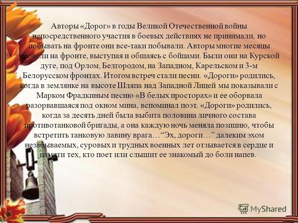 Авторы «Дорог» в годы Великой Отечественной войны непосредственного участия в боевых действиях не принимали, но побывать на фронте они все-таки побывали. Авторы многие месяцы провели на фронте, выступая и общаясь с бойцами. Были они на Курской дуге,