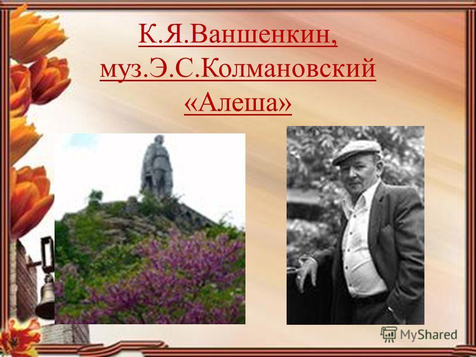 К.Я.Ваншенкин, муз.Э.С.Колмановский «Алеша»