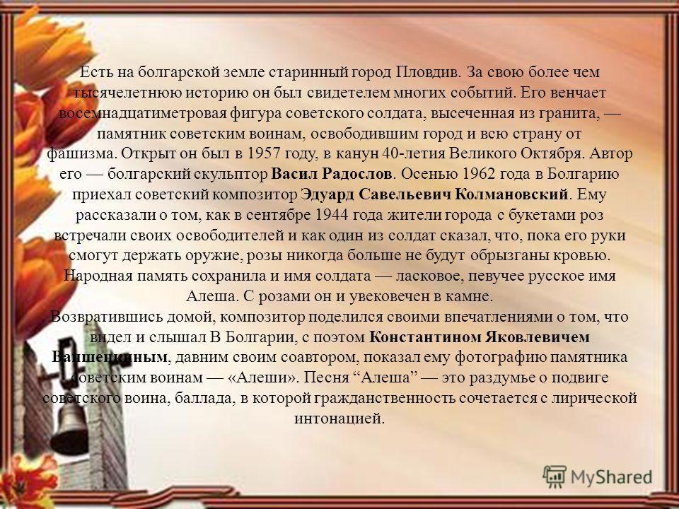 Есть на болгарской земле старинный город Пловдив. За свою более чем тысячелетнюю историю он был свидетелем многих событий. Его венчает восемнадцатиметровая фигура советского солдата, высеченная из гранита, памятник советским воинам, освободившим горо