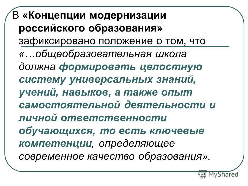В «Концепции модернизации российского образования» зафиксировано положение о том, что «…общеобразовательная школа должна формировать целостную систему универсальных знаний, учений, навыков, а также опыт самостоятельной деятельности и личной ответстве