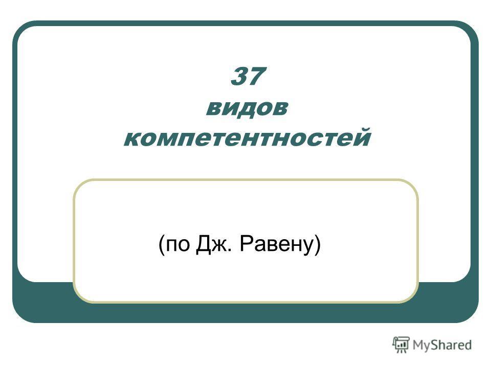 37 видов компетентностей (по Дж. Равену)