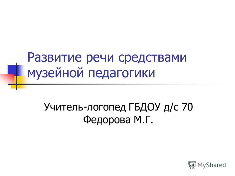 Развитие речи средствами музейной педагогики Учитель-логопед ГБДОУ д/с 70 Федорова М.Г.