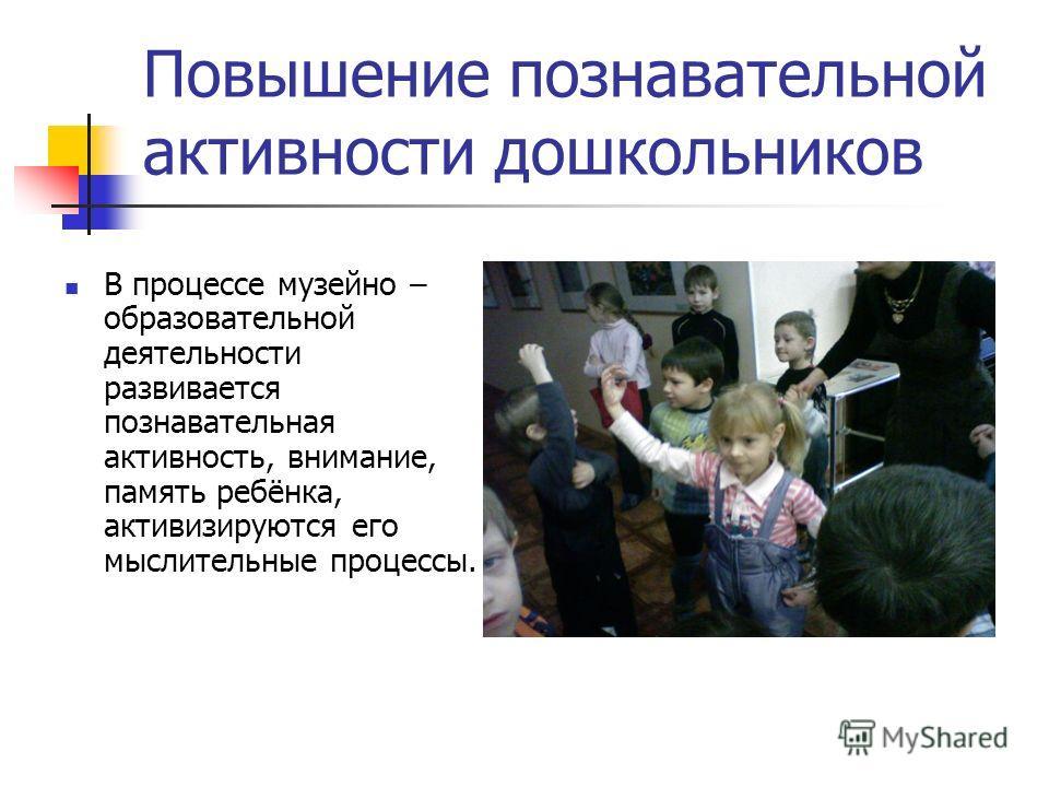 Повышение познавательной активности дошкольников В процессе музейно – образовательной деятельности развивается познавательная активность, внимание, память ребёнка, активизируются его мыслительные процессы.