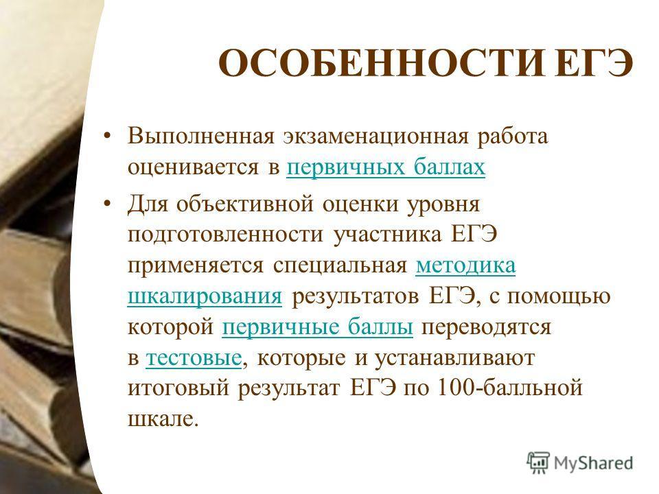 ОСОБЕННОСТИ ЕГЭ Выполненная экзаменационная работа оценивается в первичных баллахпервичных баллах Для объективной оценки уровня подготовленности участника ЕГЭ применяется специальная методика шкалирования результатов ЕГЭ, с помощью которой первичные