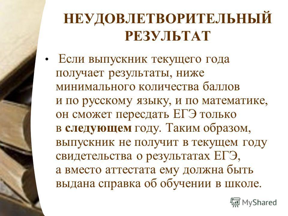 НЕУДОВЛЕТВОРИТЕЛЬНЫЙ РЕЗУЛЬТАТ Если выпускник текущего года получает результаты, ниже минимального количества баллов и по русскому языку, и по математике, он сможет пересдать ЕГЭ только в следующем году. Таким образом, выпускник не получит в текущем