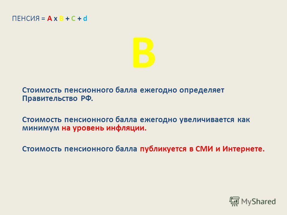 В Стоимость пенсионного балла ежегодно определяет Правительство РФ. Стоимость пенсионного балла ежегодно увеличивается как минимум на уровень инфляции. Стоимость пенсионного балла публикуется в СМИ и Интернете. ПЕНСИЯ = А х В + С + d