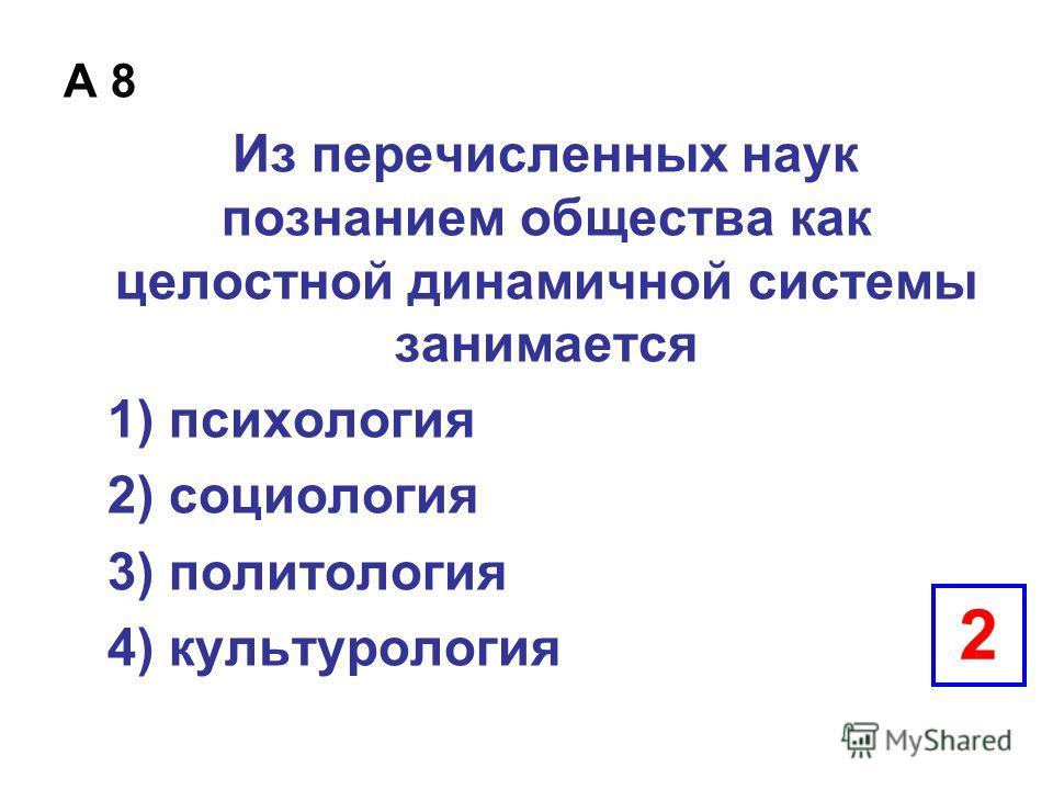 А 8 Из перечисленных наук познанием общества как целостной динамичной системы занимается 1) психология 2) социология 3) политология 4) культурология 2