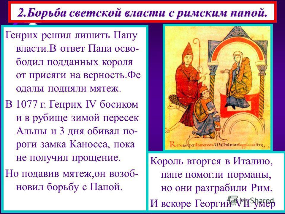 2.Борьба светской власти с римским папой. С 8 по 11 в.Западная цер- ковь пережила упадок-ве- ра ослабла,а Пап назначал германский император. В 1073 г. папа Григорий VII начал борьбу за усиление своей власти-он хотел что бы ему подчинялись свет- ские