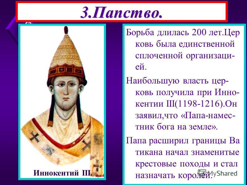 3.Папство. Борьба длилась 200 лет.Цер ковь была единственной сплоченной организаци- ей. Наибольшую власть цер- ковь получила при Инно- кентии III(1198-1216).Он заявил,что «Папа-намес- тник бога на земле». Папа расширил границы Ва тикана начал знамени