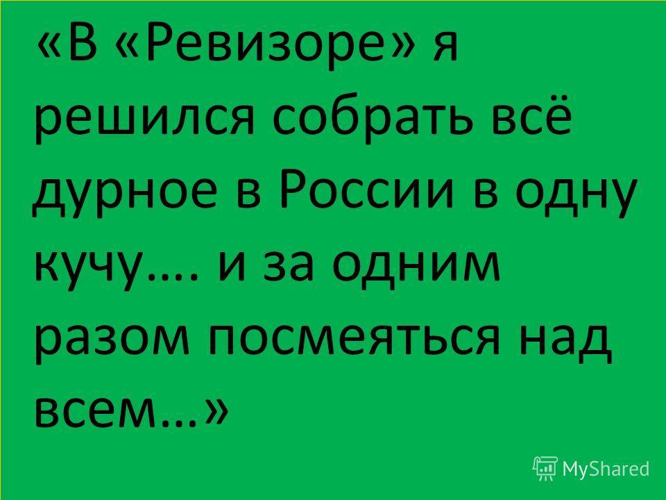 «В «Ревизоре» я решился собрать всё дурное в России в одну кучу…. и за одним разом посмеяться над всем…»