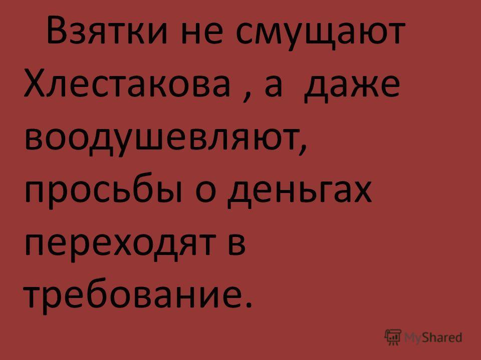 Взятки не смущают Хлестакова, а даже воодушевляют, просьбы о деньгах переходят в требование.
