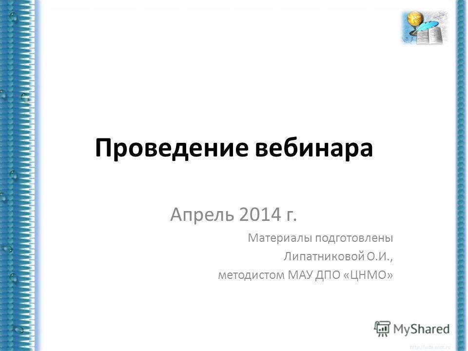 Проведение вебинара Апрель 2014 г. Материалы подготовлены Липатниковой О.И., методистом МАУ ДПО «ЦНМО»