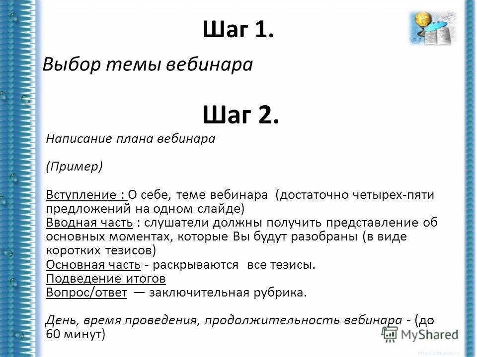 Шаг 1. Выбор темы вебинара Шаг 2. Написание плана вебинара (Пример) Вступление : О себе, теме вебинара (достаточно четырех-пяти предложений на одном слайде) Вводная часть : слушатели должны получить представление об основных моментах, которые Вы буду