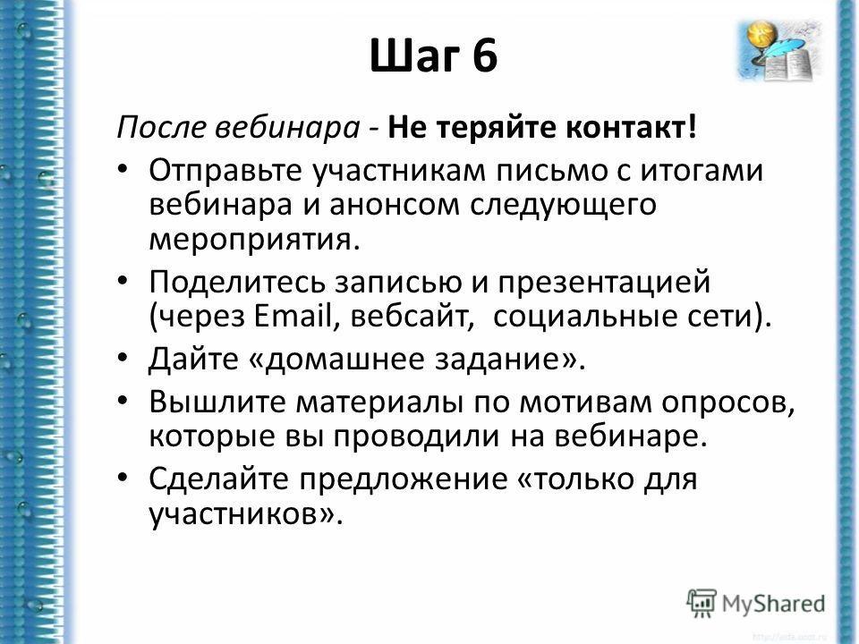 Шаг 6 После вебинара - Не теряйте контакт! Отправьте участникам письмо с итогами вебинара и анонсом следующего мероприятия. Поделитесь записью и презентацией (через Email, вебсайт, социальные сети). Дайте «домашнее задание». Вышлите материалы по моти